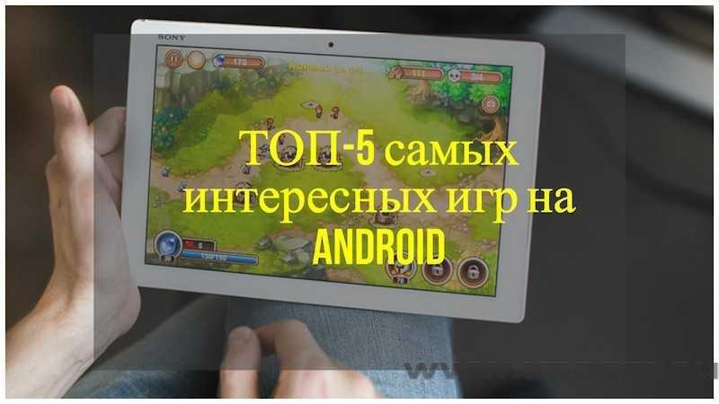 ТОП-5 самых интересных игр на Android